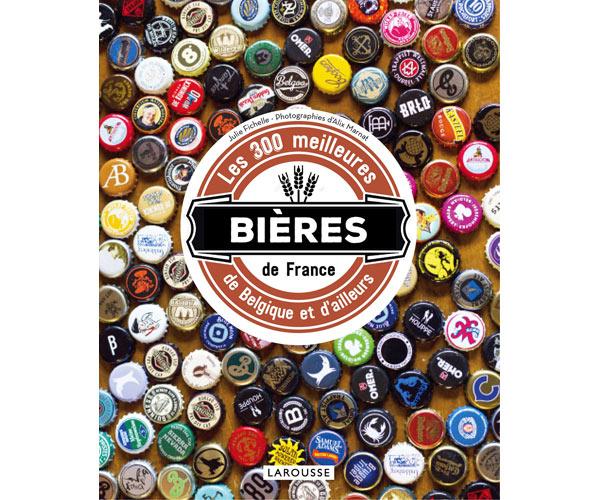 Les 300 meilleures bières de France, de Belgique et d'ailleurs par Julie Fichelle chez Larousse